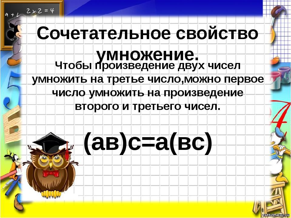 Сочетательное свойство умножение. Чтобы произведение двух чисел умножить на т...