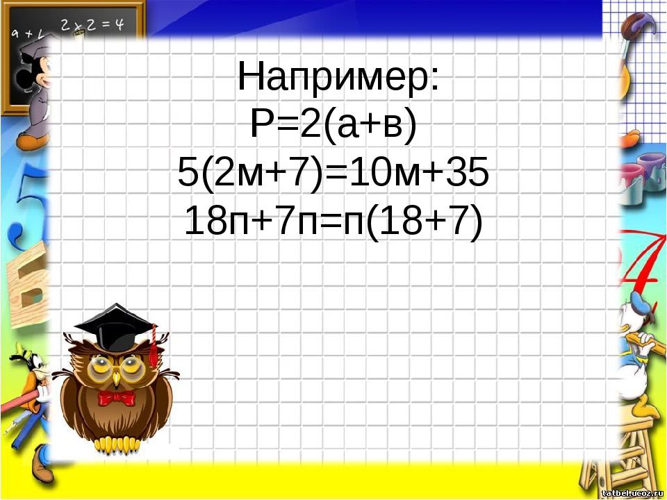 Например: Р=2(а+в) 5(2м+7)=10м+35 18п+7п=п(18+7)