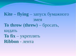 Kite – flying – запуск бумажного змея To throw (threw) – бросать, кидать To f