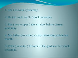 1. She ( to cook ) yesterday. 2. He ( to cook ) at 3 o`clock yesterday. 3. Sh