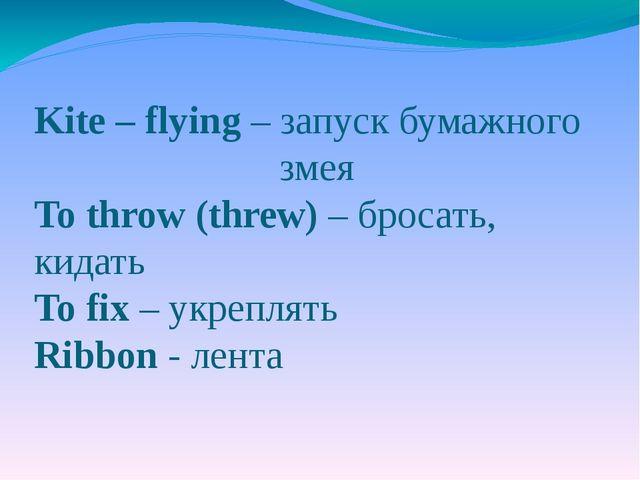 Kite – flying – запуск бумажного змея To throw (threw) – бросать, кидать To f...