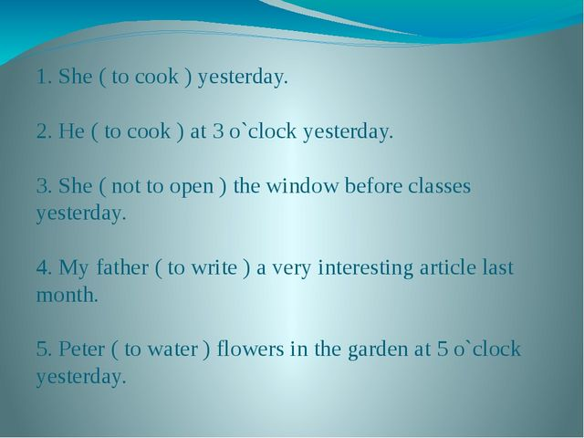 1. She ( to cook ) yesterday. 2. He ( to cook ) at 3 o`clock yesterday. 3. Sh...