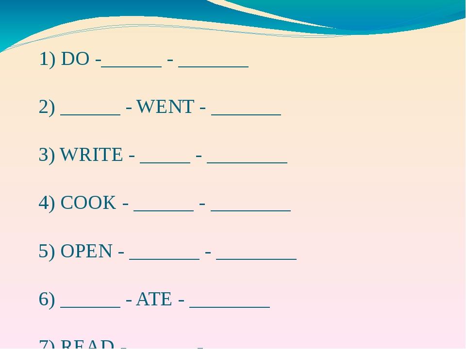 1) DO -______ - _______ 2) ______ - WENT - _______ 3) WRITE - _____ - ______...