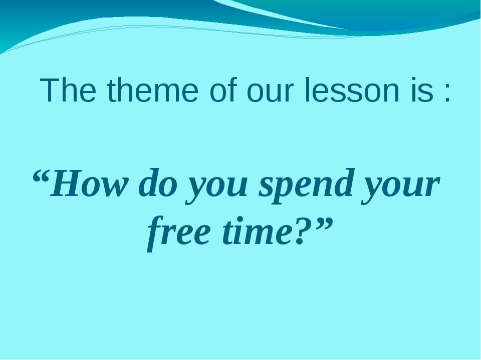 """The theme of our lesson is : """"How do you spend your free time?"""""""