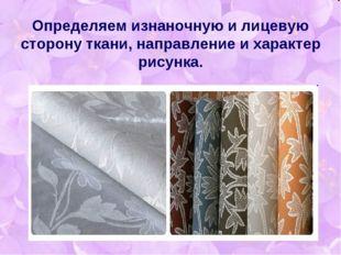 Определяем изнаночную и лицевую сторону ткани, направление и характер рисунка.