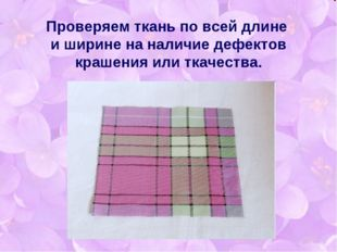 Проверяем ткань по всей длине и ширине на наличие дефектов крашения или ткаче