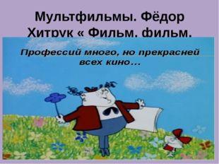 Мультфильмы. Фёдор Хитрук « Фильм, фильм, фильм»