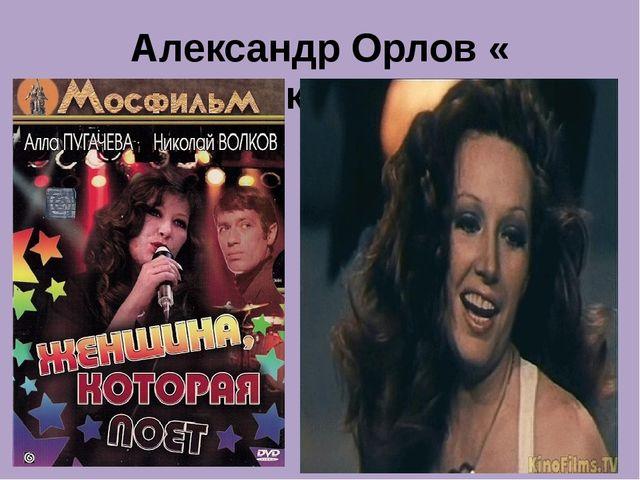 Александр Орлов « Женщина, которая поёт»