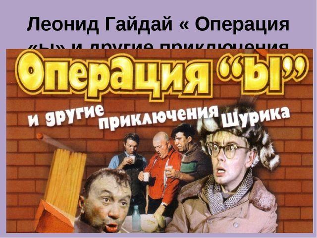 Леонид Гайдай « Операция «ы» и другие приключения Шурика»