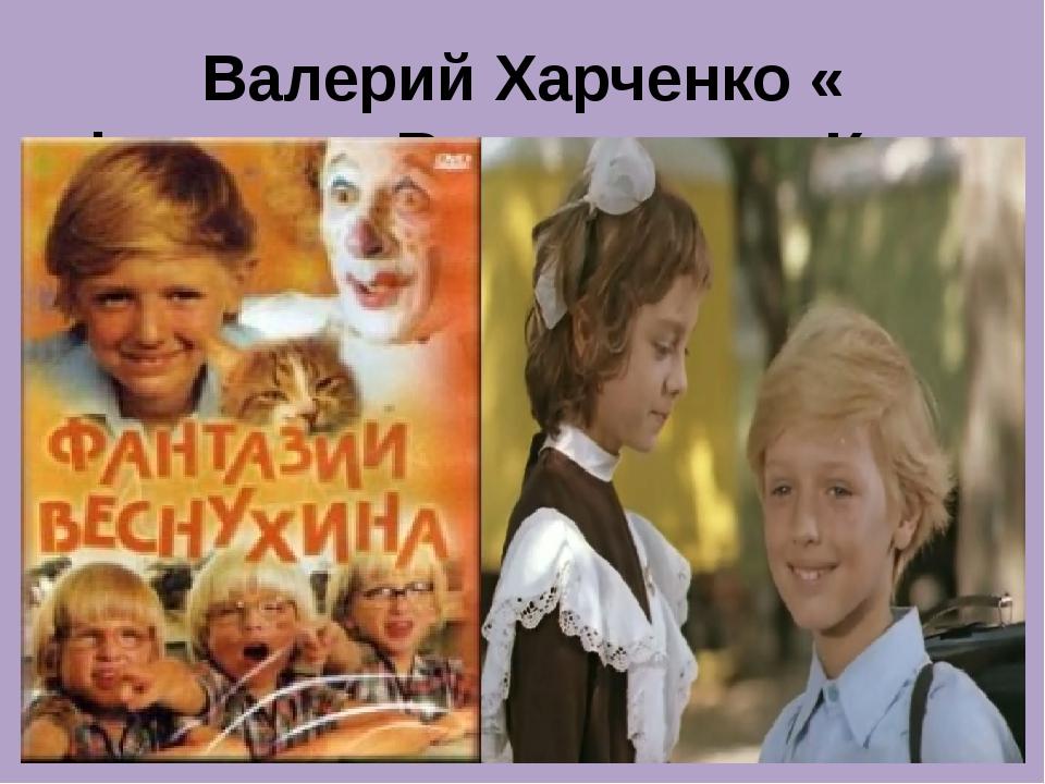 Валерий Харченко « Фантазии Веснухина» «Куда уходит детство»