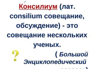 Консилиум (лат. сonsilium совещание, обсуждение) - это совещание нескольких у