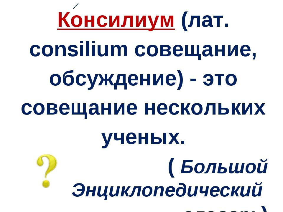 Консилиум (лат. сonsilium совещание, обсуждение) - это совещание нескольких у...