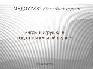 «игры и игрушки в подготовительной группе» ахмадеева г.ф. МБДОУ №31 «Волшебна