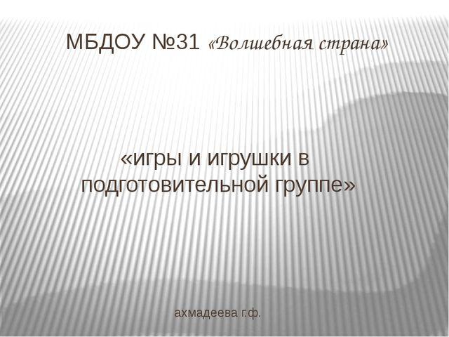 «игры и игрушки в подготовительной группе» ахмадеева г.ф. МБДОУ №31 «Волшебна...