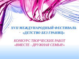 КОНКУРС ТВОРЧЕСКИХ РАБОТ «ВМЕСТЕ - ДРУЖНАЯ СЕМЬЯ!» XVII МЕЖДУНАРОДНЫЙ ФЕСТИВА