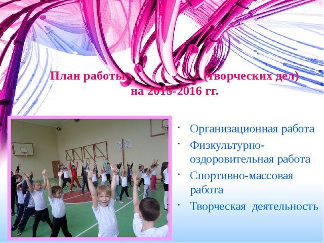 План работы (творческих дел) на 2015-2016 гг. Организационная работа Физкульт...