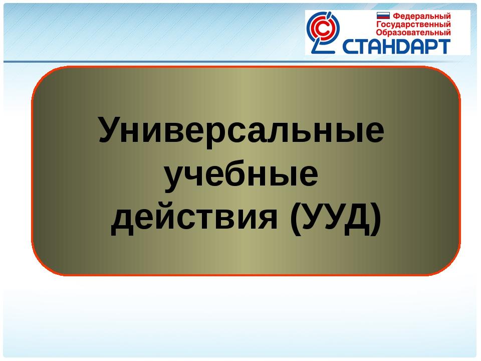 Универсальные учебные действия (УУД) Государственные образовательные стандарт...