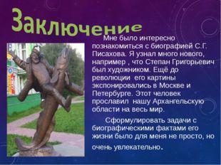 Мне было интересно познакомиться с биографией С.Г. Писахова. Я узнал много