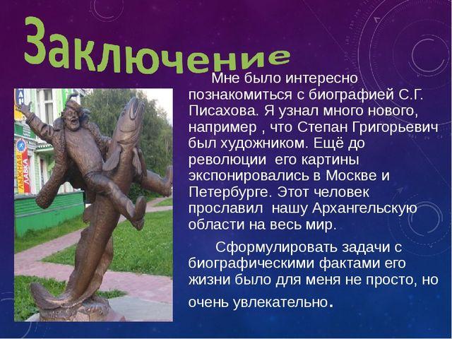 Мне было интересно познакомиться с биографией С.Г. Писахова. Я узнал много...