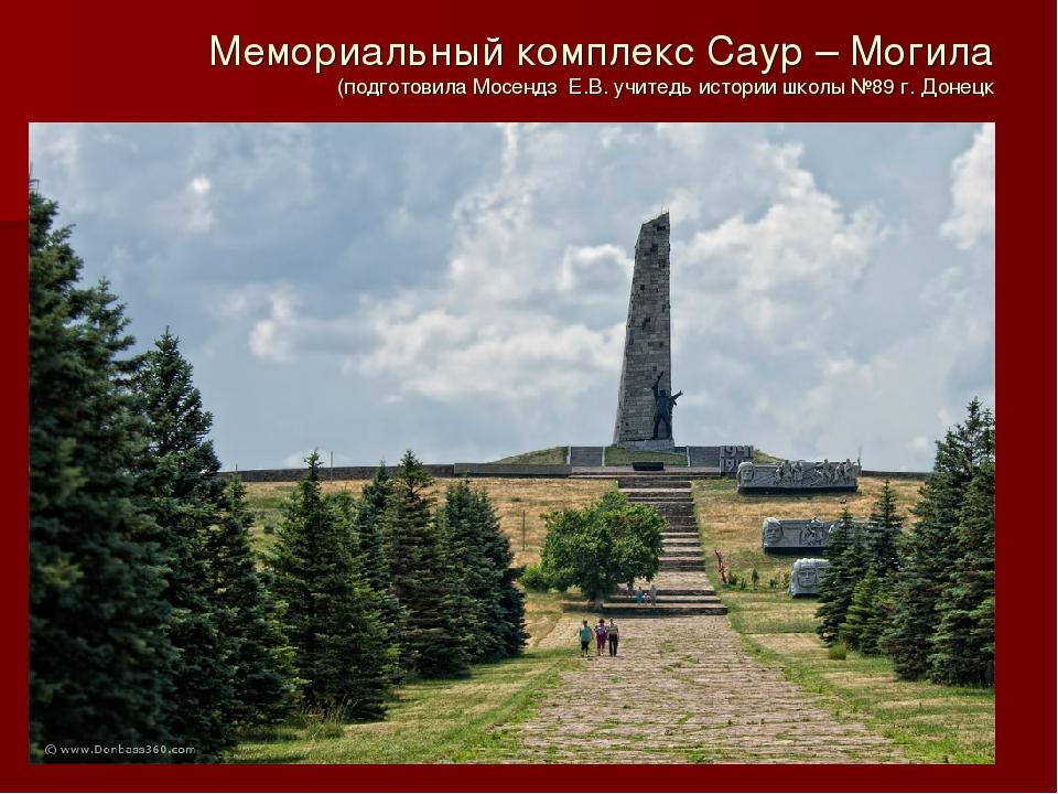 Мемориальный комплекс Саур – Могила (подготовила Мосендз Е.В. учитедь истории...