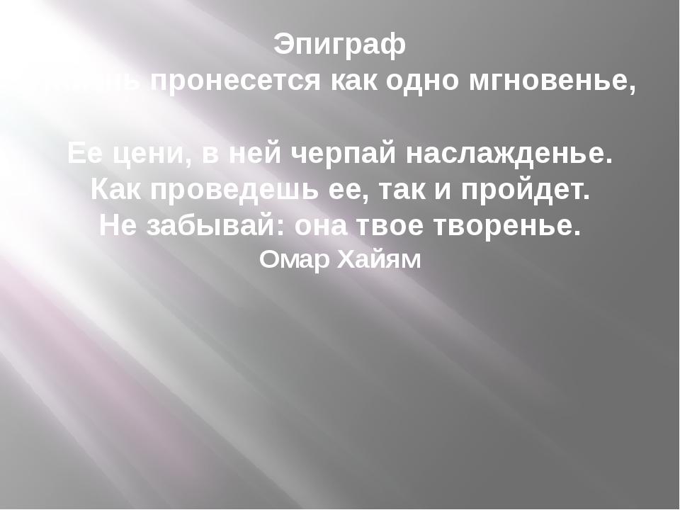 Эпиграф Жизнь пронесется как одно мгновенье, Ее цени, в ней черпай наслаждень...