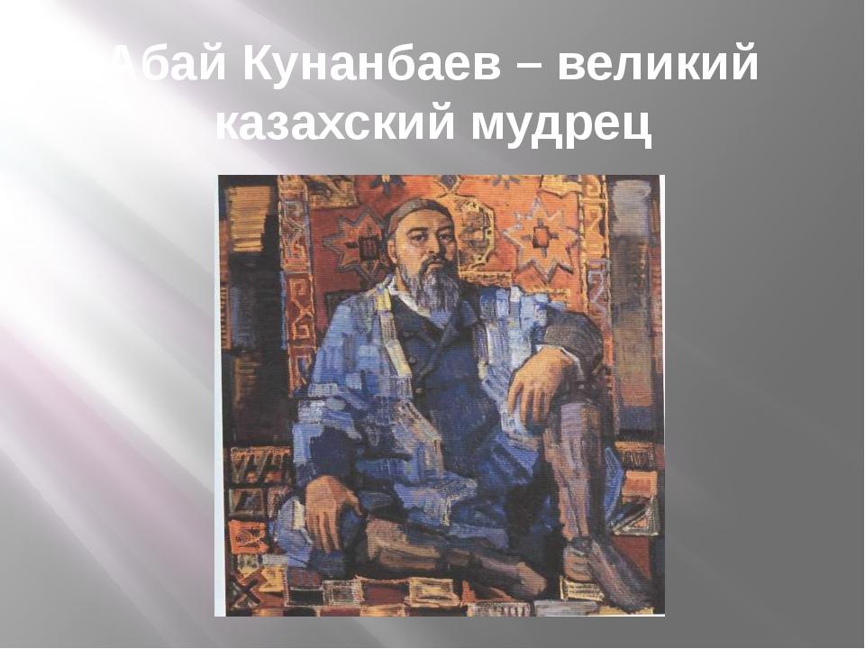 Абай Кунанбаев – великий казахский мудрец