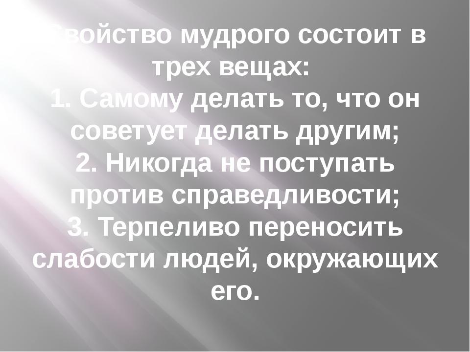Свойство мудрого состоит в трех вещах: 1. Самому делать то, что он советует д...