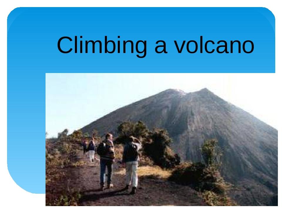 Climbing a volcano
