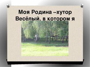 Моя Родина –хутор Весёлый, в котором я живу