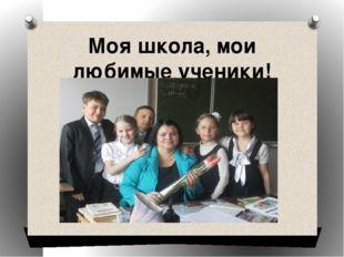 Моя школа, мои любимые ученики!