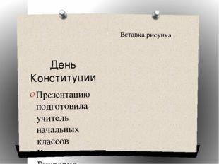День Конституции Презентацию подготовила учитель начальных классов Калашников