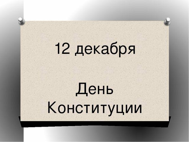 12 декабря День Конституции 12 декабря 2013 год