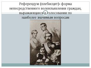 Референдум (плебисцит)- форма непосредственноговолеизъявления граждан, выраж