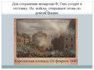 Для сохранения монархии Ф. Гизо уходит в отставку. На войска открывают огонь