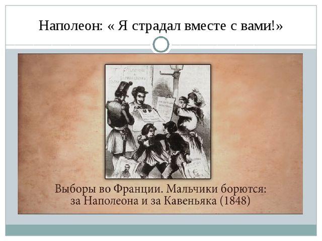 Наполеон: « Я страдал вместе с вами!»