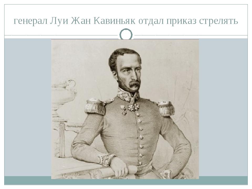 генерал Луи Жан Кавиньяк отдал приказ стрелять