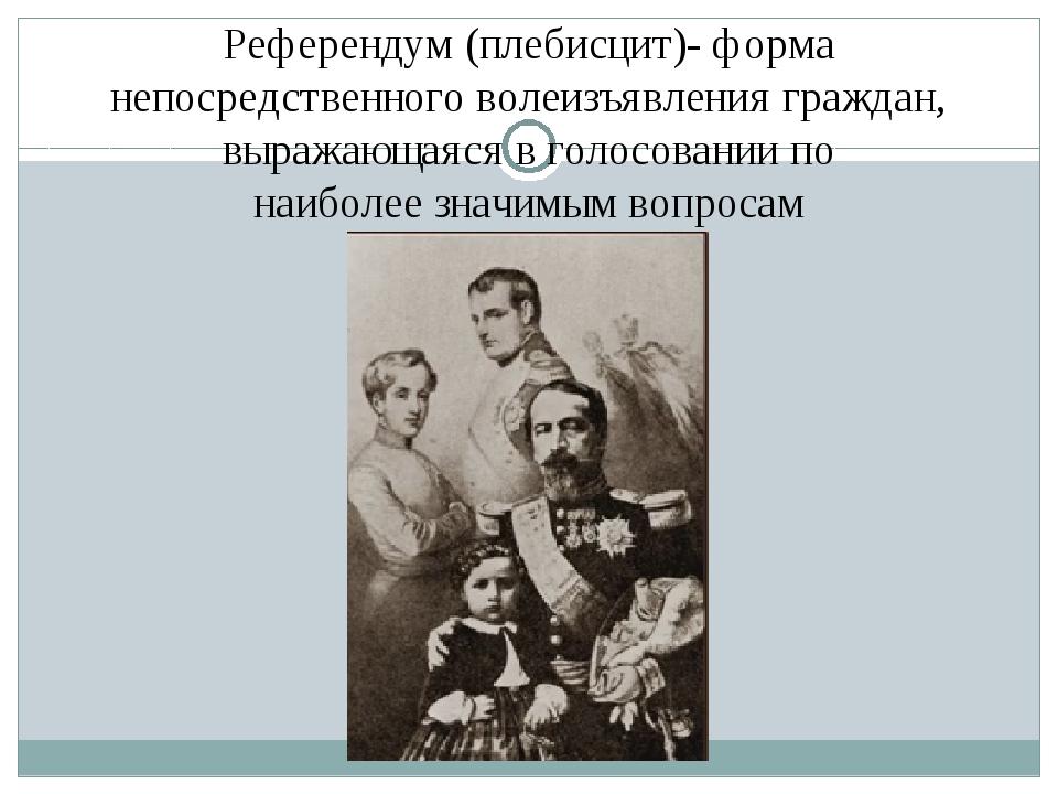 Референдум (плебисцит)- форма непосредственноговолеизъявления граждан, выраж...