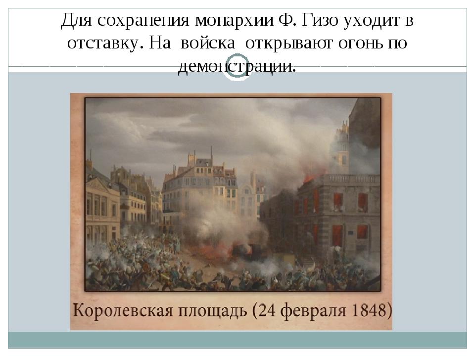 Для сохранения монархии Ф. Гизо уходит в отставку. На войска открывают огонь...