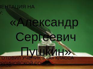 ПРЕЗЕНТАЦИЯ НА ТЕМУ: «Александр Сергеевич Пушкин» ПОДГОТОВИЛ УЧЕНИК 3 «А» КЛА