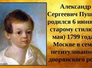 Александр Сергеевич Пушкин родился 6 июня (по старому стилю 26 мая) 1799 года