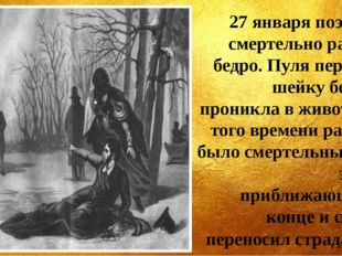 27 января поэт был смертельно ранен в бедро. Пуля перебила шейку бедра и прон