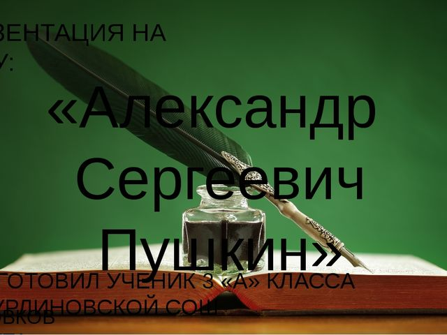 ПРЕЗЕНТАЦИЯ НА ТЕМУ: «Александр Сергеевич Пушкин» ПОДГОТОВИЛ УЧЕНИК 3 «А» КЛА...
