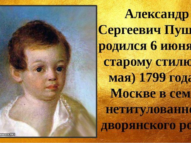 Александр Сергеевич Пушкин родился 6 июня (по старому стилю 26 мая) 1799 года...