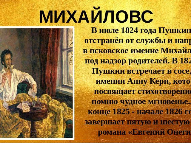 МИХАЙЛОВСКОЕ В июле 1824 года Пушкин был отстранён от службы и направлен в пс...