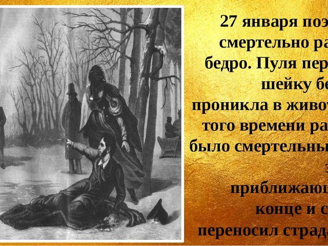 27 января поэт был смертельно ранен в бедро. Пуля перебила шейку бедра и прон...