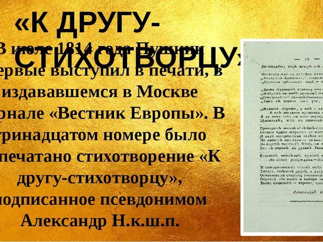 В июле 1814 года Пушкин впервые выступил в печати, в издававшемся в Москве жу...