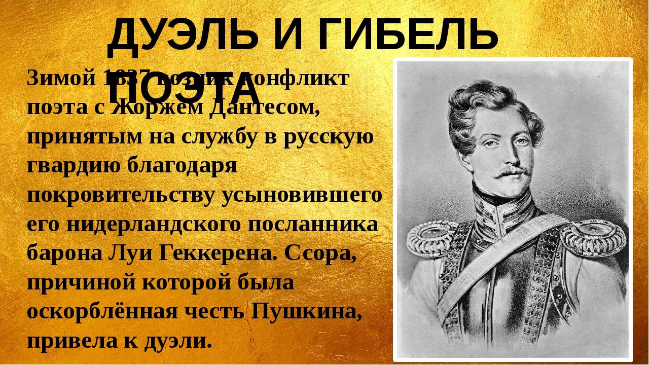 Зимой 1837 возник конфликт поэта с Жоржем Дантесом, принятым на службу в русс...