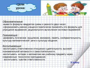 Образовательные: -вывести формулы квадратов суммы и разности двух чисел; -сф
