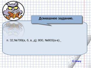 п. 32,№799(а, б, в, д); 800, №803(а-в). Домашнее задание. К плану