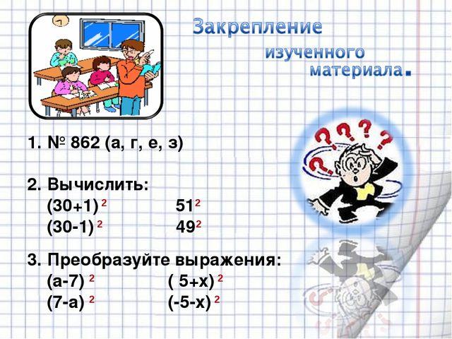 1. № 862 (а, г, е, з) 2. Вычислить: (30+1) 2 512 (30-1) 2 492 3. Преобразуйт...